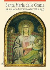 Santa Maria delle Grazie : un oratorio fiorentino dal '300 a oggi