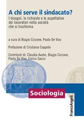 A chi serve il sindacato? : i bisogni, le richieste e le aspettative dei lavoratori nella società che si trasforma - Ciccone, Biagio - Milano : Franco Angeli, c2010.