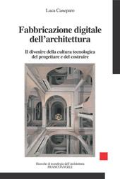 Fabbricazione digitale dell'architettura : il divenire della cultura tecnologica del progettare e del costruire