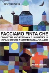Facciamo finta che : cronistoria architettonica e urbanistica di Napoli in scritti critici e polemici dagli anni '50 al 2000