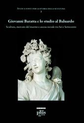 Giovanni Baratta e lo studio al Baluardo : scultura, mercato del marmo e ascesa tra Sei e Settecento - Freddolini, Francesco - Pisa : PLUS-Pisa University Press, 2010.