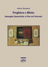 Preghiera e diletto : immagini domestiche a Pisa nel Seicento - Menzione, Andrea - Pisa : PLUS-Pisa University Press, 2010.