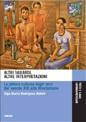 Altri sguardi, altre interpretazioni : la pittura cubana dagli inizi del secolo XIX alla rivoluzione - Rodríguez Bolufé, Olga María - Udine : Forum, 2011.
