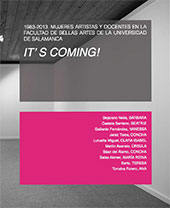 It's coming! : 1983-2013 : mujeres artistas y docentes en la Facultad de Bellas Artes de la Universidad de Salamanca : del 30 de abril al 1 de junio de 2014 : Biblioteca Publica Casa de las Conchas-Salamanca = Women artists and teachers at the Faculty of Fine Arts of the University of Salamanca : Aprii 30th - June 1st 2014 : Public Library Casa de las Conchas-Salamanca