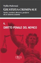 Giustizia criminale : radici, sentieri, dintorni, periferie di un sistema assente : vol. 4. : Diritto penale del nemico : anno accademico 2007/2008 - Padovani, Tullio - Pisa : Pisa University Press, 2014.