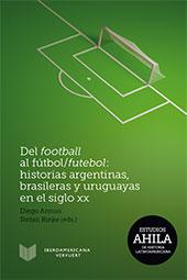 Del football al fútbol/futebol : historias argentinas, brasileras y uruguayas en el siglo XX