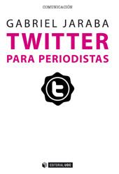 Twitter para periodistas : cómo usar con profesionalidad el microblogging para sacar partido de la red - Jaraba, Gabriel - Barcelona : Editorial UOC, 2015.