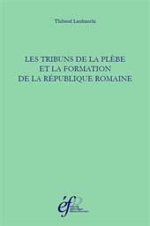 Les tribuns de la plèbe et la formation de la République romaine, 494-287 avant J.-C. - Lanfranchi, Thibaut - Roma : École française de Rome, 2015.