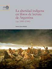 La alteridad indígena en libros de lectura de Argentina (ca. 1885-1940) - Artieda, Teresa L. (Teresa Laura) - Madrid : CSIC, Consejo Superior de Investigaciones Científicas, 2017.