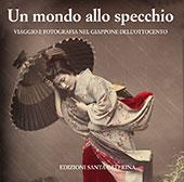 Un mondo allo specchio : viaggio e fotografia nel Giappone dell'Ottocento - Pavesi, Franco, editor - Pavia : Edizioni Santa Caterina, 2017.