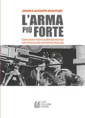 L'arma più forte : censura e ricerca del consenso nel cinema del ventennio fascista - Muratore, Andrea Giuseppe, 1976- - Cosenza : L. Pellegrini, 2017.