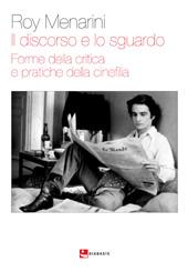 Il discorso e lo sguardo : forme della critica e pratiche della cinefilia - Menarini, Roy, 1971-, author - Reggio Emilia : Diabasis, [2018]