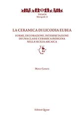 La ceramica di Licodia Eubea : forme, decorazione, interpretazione di una classe ceramica indigena nella Sicilia arcaica - Camera, Marco - Roma : Edizioni Quasar, 2018.