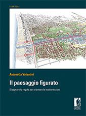 Il paesaggio figurato : disegnare le regole per orientare le trasformazioni - Valentini, Antonella - Firenze : Firenze University Press, 2018.