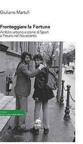 Fronteggiare la fortuna : ambito urbano e storie di sport a Pesaro nel Novecento - Martufi, Giuliano - Pesaro : Metauro, 2018.