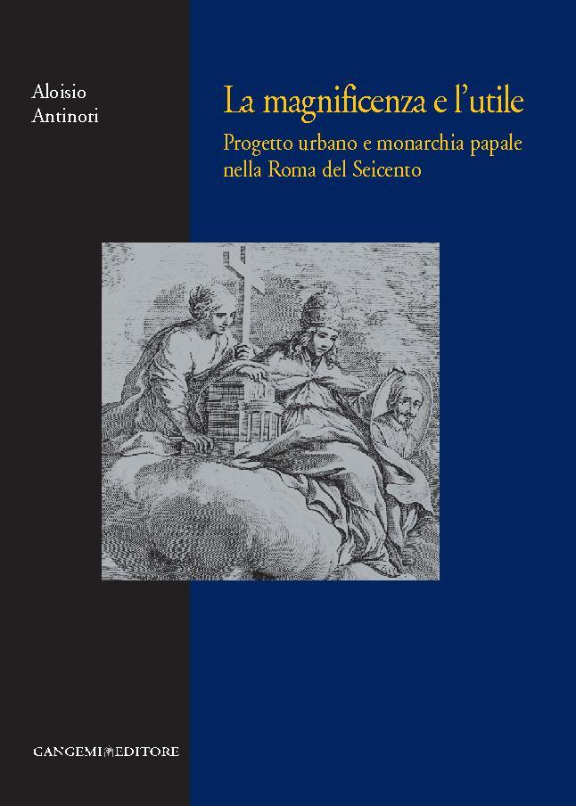 La magnificenza e l'utile : Progetto urbano e monarchia papale nella Roma del Seicento - [Antinori, Aloisio] - [[S.l.] : Gangemi Editore, 2011.]