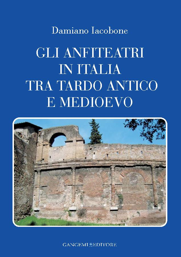 Gli anfiteatri in Italia tra tardo antico e medioevo - [Iacobone, Damiano] - [[S.l.] : Gangemi Editore, 2011.]