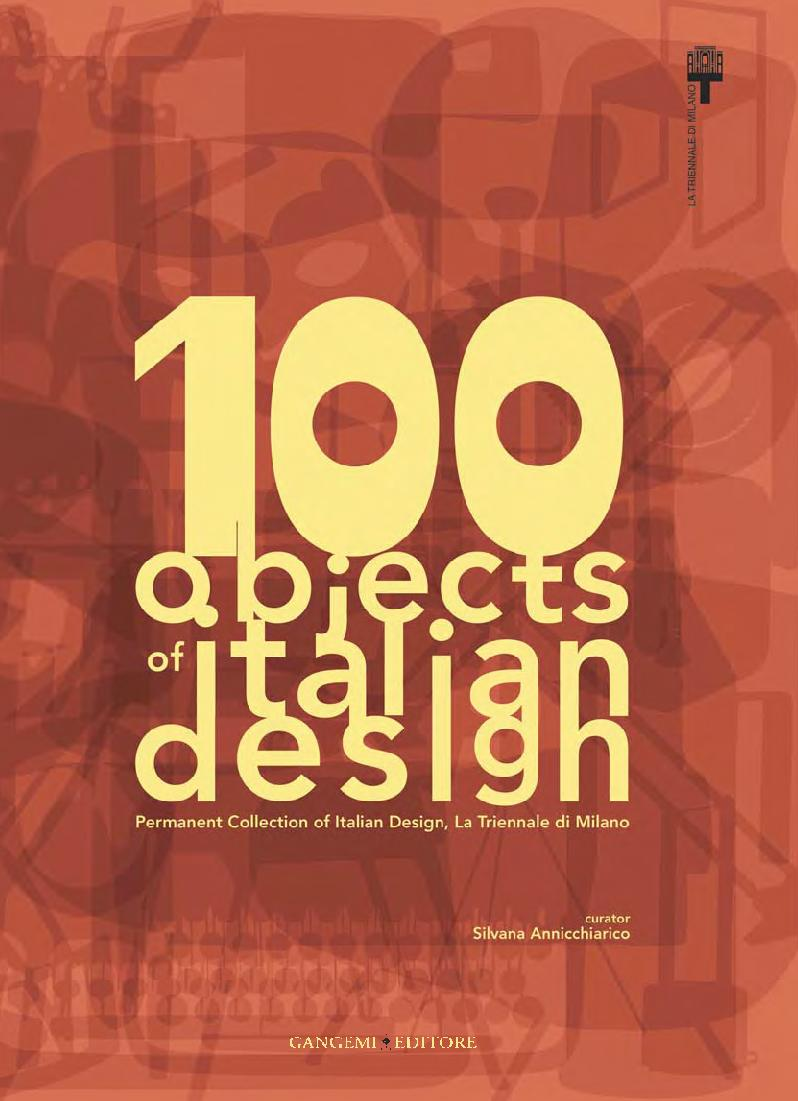 100 objects of italian design : [permanent Collection of Italian Design, La Triennale di Milano] - [Annicchiarico, Silvana, editor] - [[S.l.] : Gangemi Editore, 2011.]