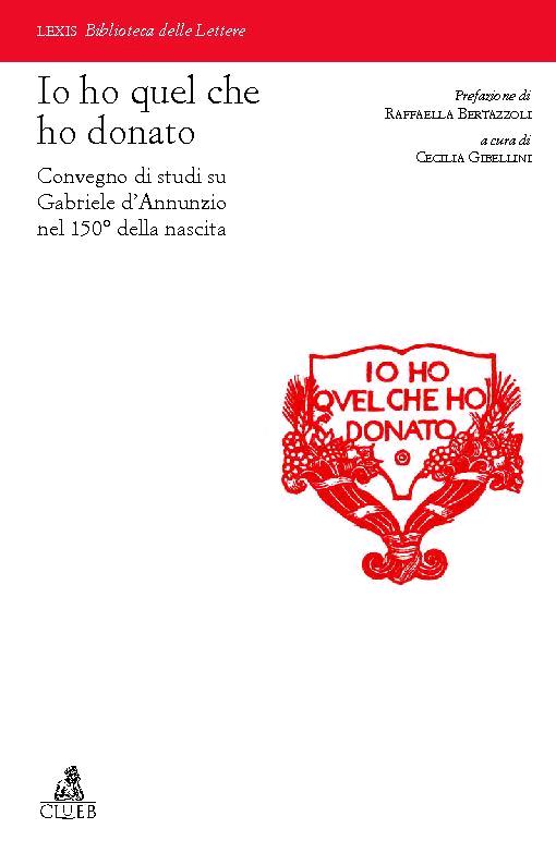 """""""Io ho quel che ho donato"""" : Convegno di studi su Gabriele d'Annunzio nel 150o della nascita (Verona, 20-21 marzo 2013) - [Gibellini, Cecilia, editor] - [Bologna : CLUEB, 2016.]"""