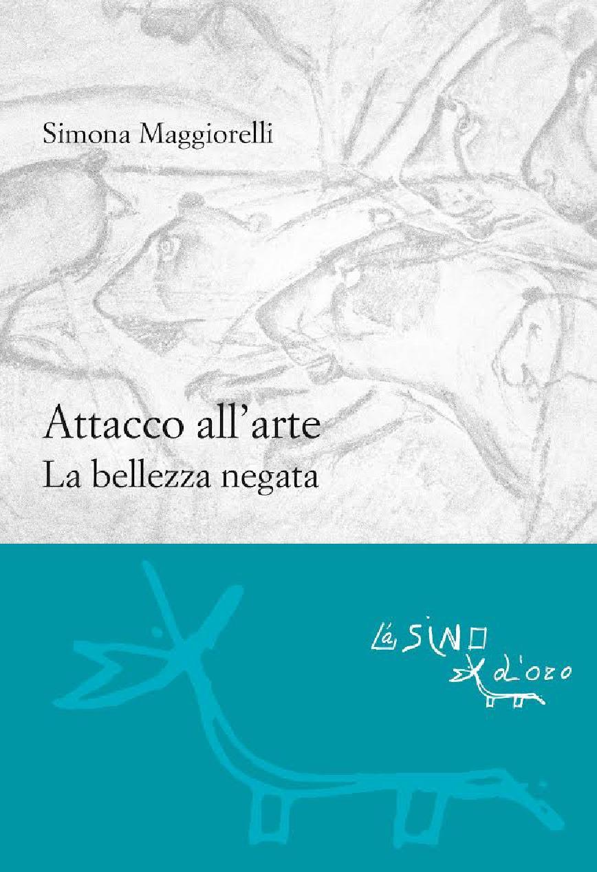 Attacco all'arte : la bellezza negata - [Maggiorelli, Simona] - [Roma : L'asino d'oro edizioni, 2017.]