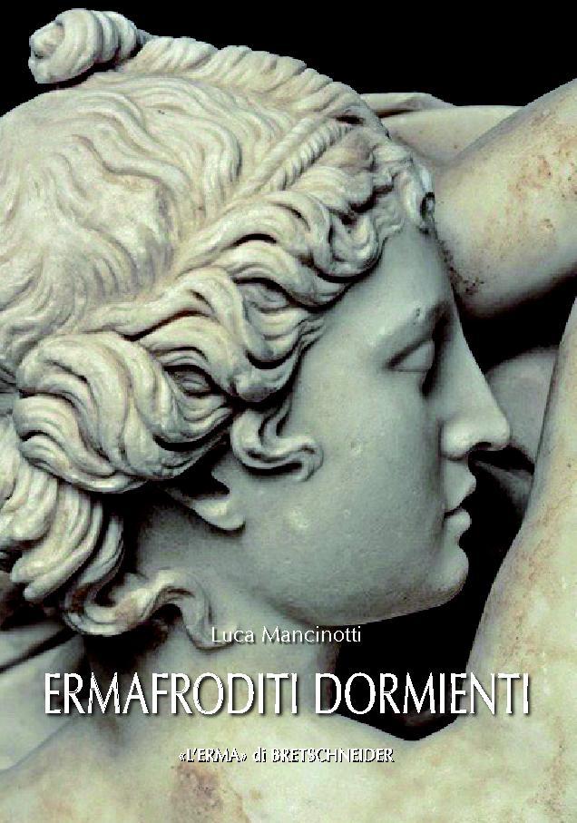 Ermafroditi dormienti : tipo Borghese - [Mancinotti, Luca] - [Roma : L'Erma di Bretschneider, 2017.]