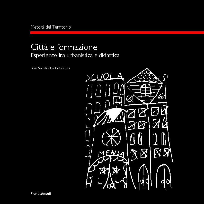 Città e formazione : esperienze fra urbanistica e didattica - [Calidoni, Paolo, Serreli, Silvia] - [Milano : Franco Angeli, 2017.]