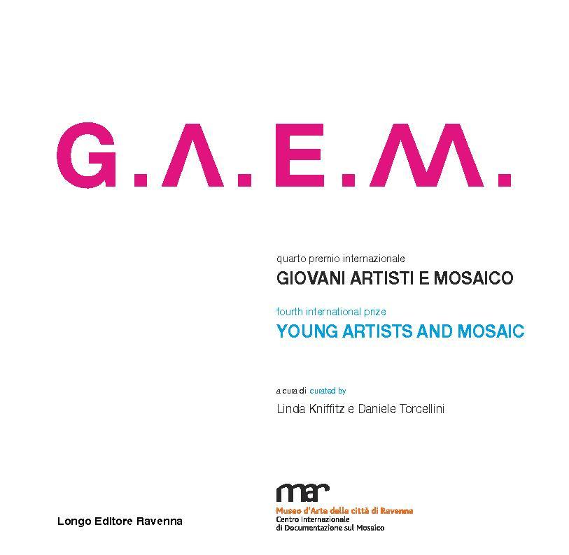 G.A.E.M. : quarto premio internazionale : giovani artisti e mosaico = fourth international prize : young artists and mosaic - [Torcellini, Daniele, Kniffitz, Linda] - [Ravenna : Longo, 2017.]
