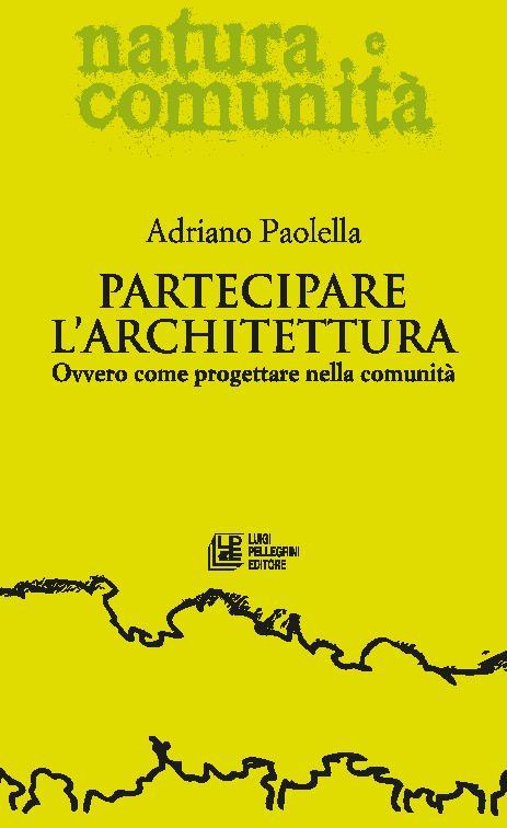 Partecipare l'architettura : ovvero come progettare nella comunità - [Paolella, Adriano] - [Cosenza : L. Pellegrini, 2017.]