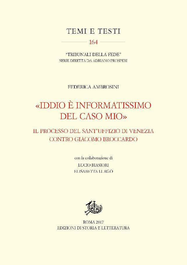 """""""Iddio è informatissimo del caso mio"""" : il processo del Sant'Uffizio di Venezia contro Giacomo Broccardo - [Ambrosini, Federica] - [Roma : Edizioni di storia e letteratura, 2017.]"""