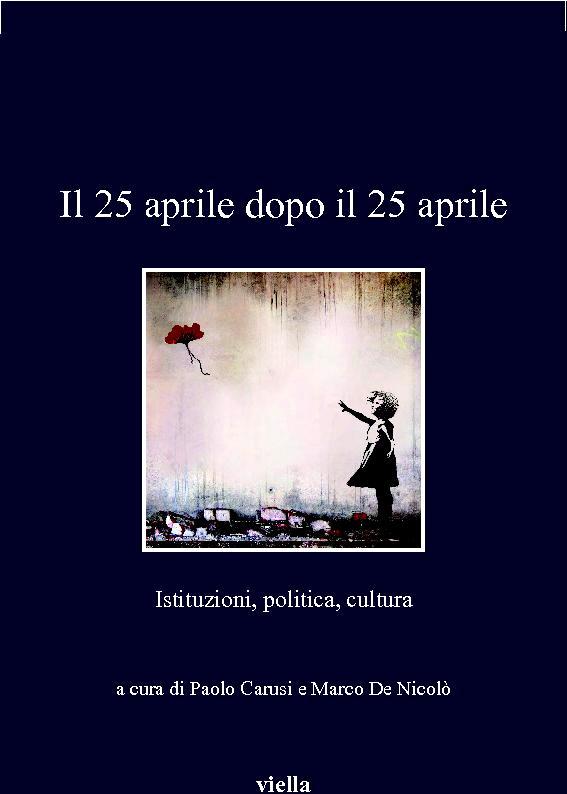 Il 25 aprile dopo il 25 aprile : istituzioni, politica, cultura - [Carusi, Paolo, 1969-, editor, De Nicolò, Marco, editor] - [Roma : Viella, 2017.]