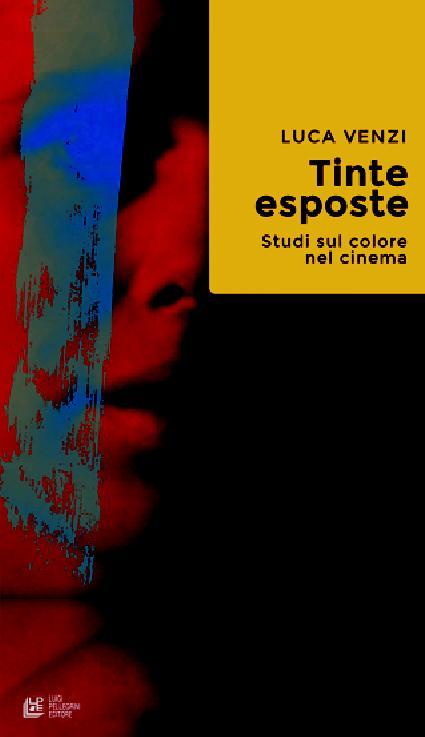Tinte esposte : studi sul colore nel cinema - [Venzi, Luca] - [Cosenza : Pellegrini, 2018.]
