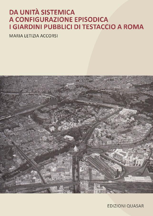 Da unità sistemica a configurazione episodica : i giardini pubblici di Testaccio a Roma - [Accorsi, Maria Letizia] - [Roma : Edizioni Quasar, 2018.]