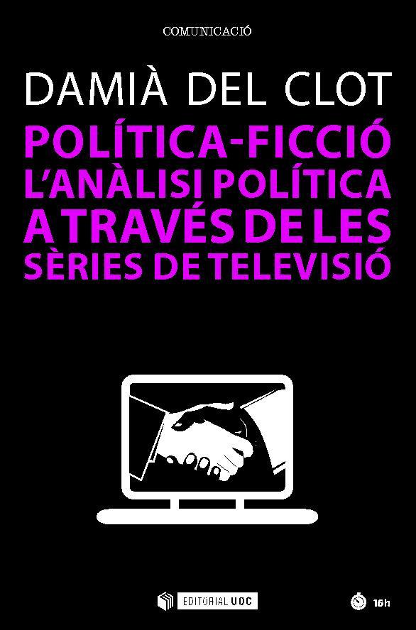 Política-ficció : l'anàlisi política a través de les sèries de televisió - [Clot, Damià del.] - [Barcelona : Editorial UOC, 2018.]
